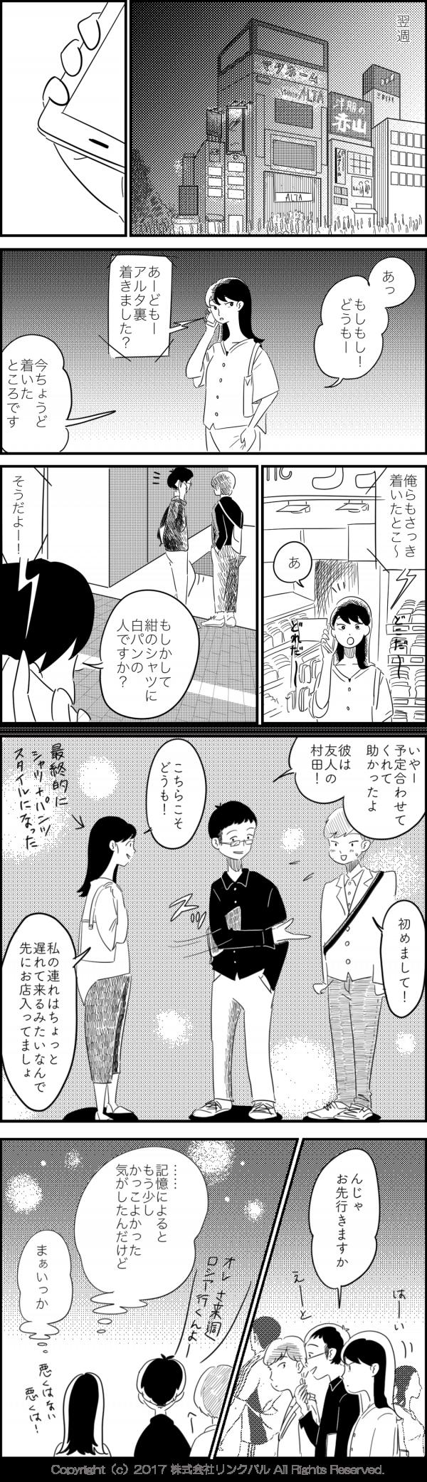 「あっもしもし!どうもー」 「あーどもーアルタ裏着きました?」 「今ちょうど着いたところです」 「俺らもさっき着いたとこ〜」 「あ もしかして紺のシャツに白パンの人ですか?」 「そうだよー!」 「いやー予定合わせてくれてどうもありがとう! 彼は友人の村田!」 「初めまして!」 「こちらこそどうもー 私の連れはちょっと遅れて来るみたいなんで先にお店入ってましょ」 「んじゃお先行きますかー」 (・・・・・記憶によるともう少しかっこよかった気がしたんだけど まぁいっか)