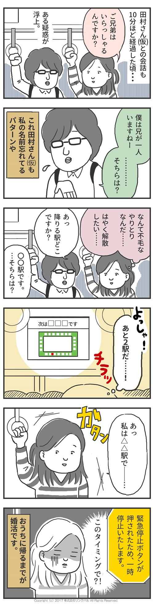 田村さん(仮)との会話も  10分ほど経過した頃・・・           ある疑惑が 浮上。 「ご兄弟は いらっしゃるんですか?」  「僕は兄が一人いますねー ………… そちらは?」 これ田村さんも私の名前 忘れてるパターンや  なんて不毛なやりとり なんだ……   はやく解散 したい…… 「あっ 降りる駅どこですか?」 「〇〇駅です。 …そちらは?」  あと2駅だ……!  「あっ 私は△△駅で――…」  緊急停止ボタンが押されたため、 一時停止いたします。  このタイミングで?!  おうちに帰るまでが婚活です。