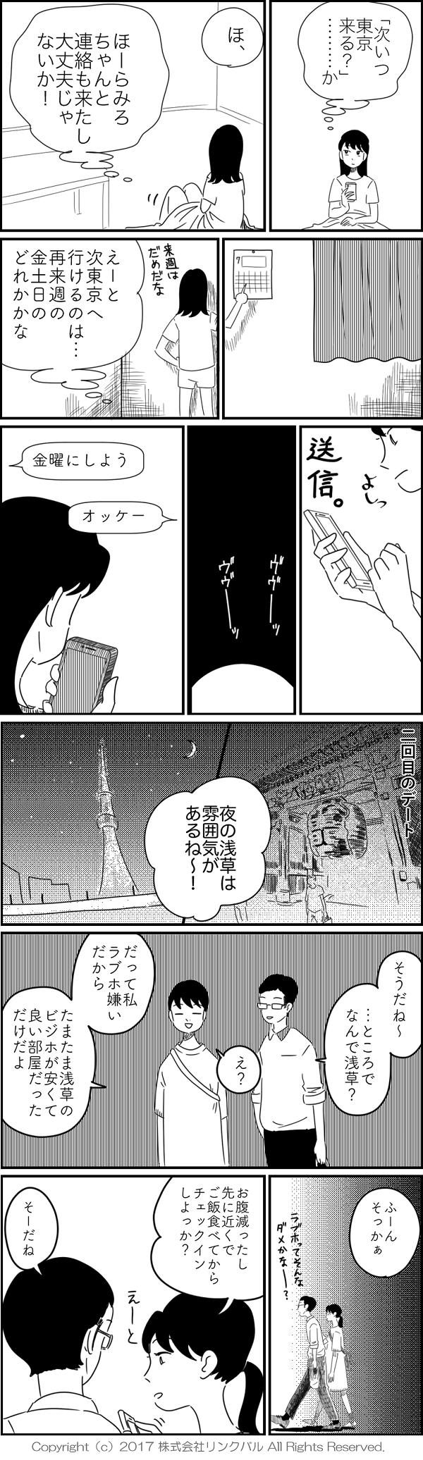 (「次いつ東京来る?」……か) (ほ、ほーらみろ ちゃんと連絡も来たし 大丈夫じゃないか!) (えーと次東京へ行けるのは…再来週の金土日のどれかかな) <金曜にしよう> <オッケー> 「夜の浅草は雰囲気があるね〜」 「そうだね〜…ところでなんで浅草?」 「え?だって私ラブホ嫌いだから たまたま浅草のビジホが安くて良い部屋だっただけだよ」 「ふーんそっかぁ」 「お腹減ったし先に近くでご飯食べてからチェックインしよっか?」 「そーだね」