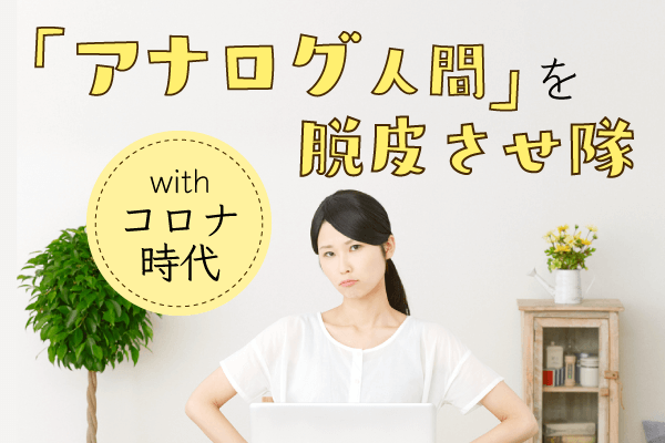 withコロナ時代「アナログ人間」を脱皮させ隊