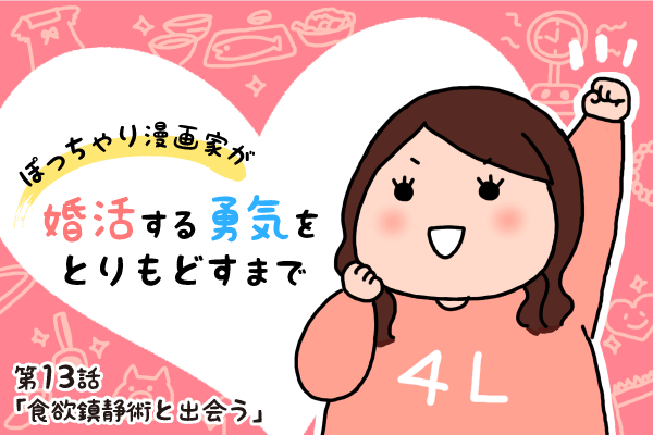 【婚活漫画】ぽっちゃり漫画家が婚活する勇気をとりもどすまで・第13話「食欲鎮静術と出会う」