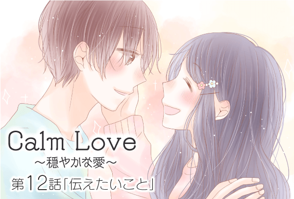【婚活マンガ】Calm Love ~穏やかな愛~・第12話「伝えたいこと」