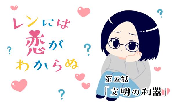 【婚活漫画】レンには恋がわからぬ・第5話「文明の利器」